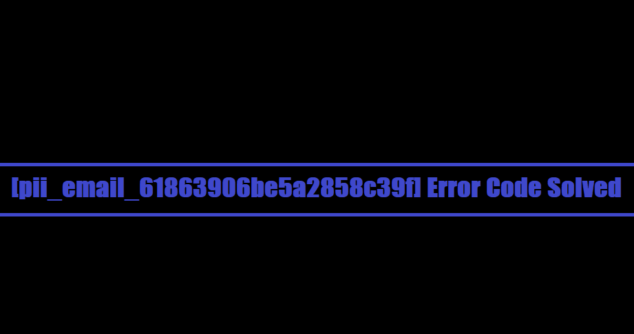 [pii_email_61863906be5a2858c39f] Error Code Solved