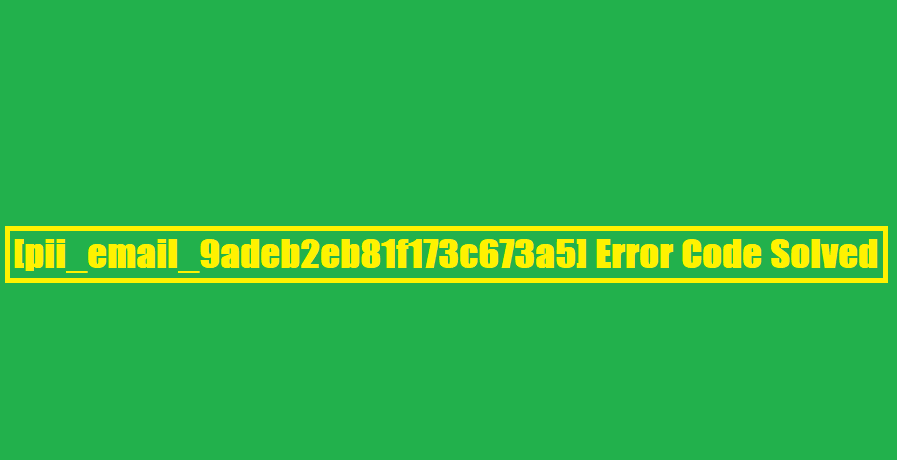 [pii_email_9adeb2eb81f173c673a5] Error Code Solved