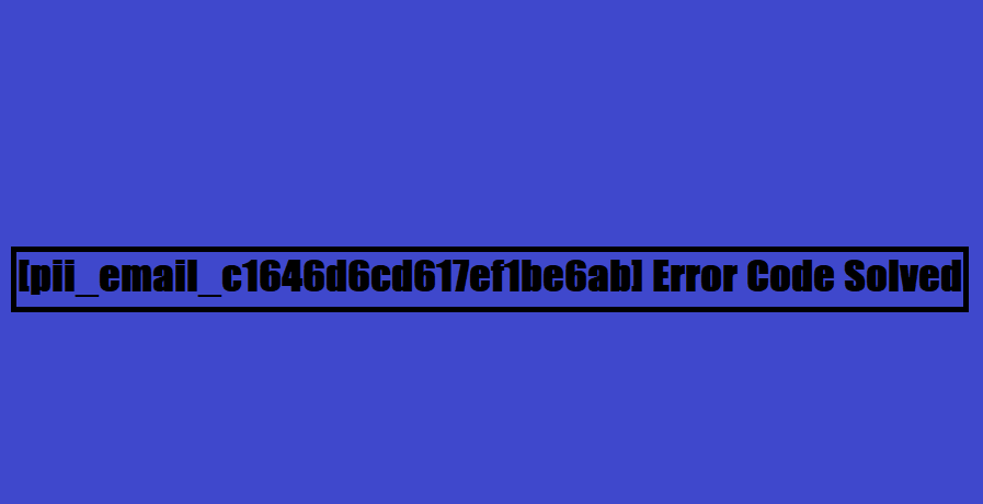 [pii_email_c1646d6cd617ef1be6ab] Error Code Solved