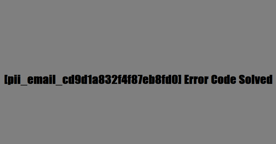 [pii_email_cd9d1a832f4f87eb8fd0] Error Code Solved