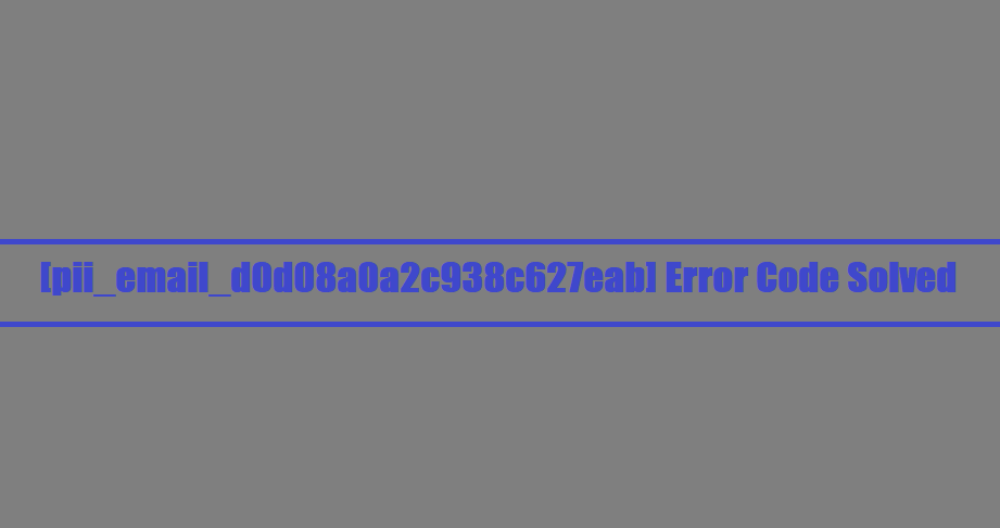[pii_email_d0d08a0a2c938c627eab] Error Code Solved