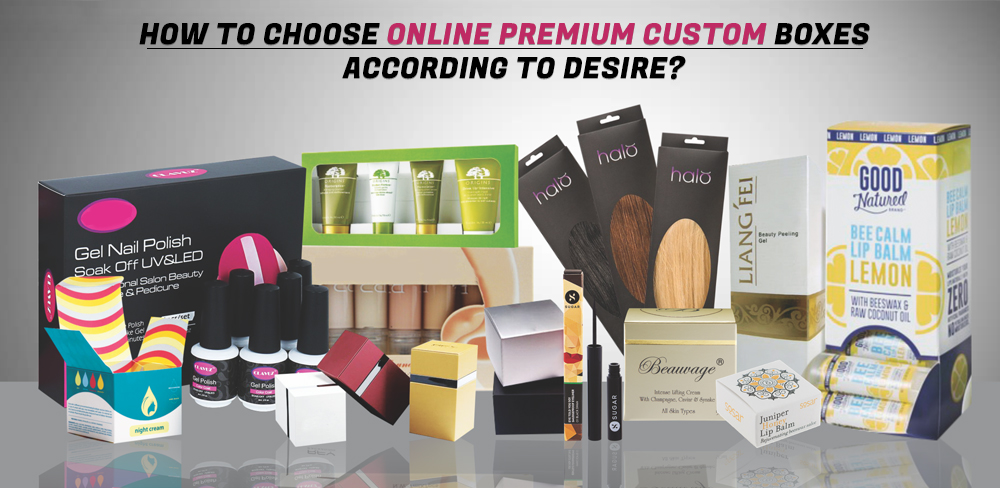 how-to-choose-online-premium-custom-boxes-according-to-desire