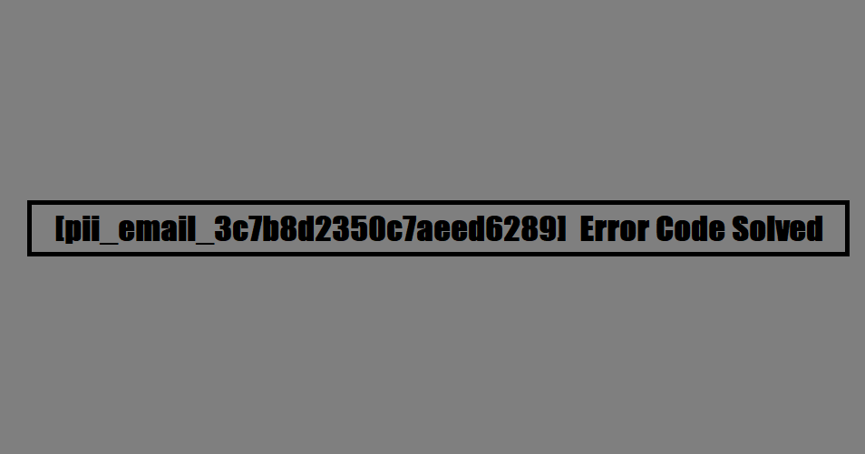 [pii_email_3c7b8d2350c7aeed6289] Error Code Solved
