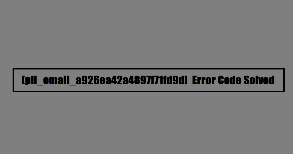 [pii_email_a926ea42a4897f71fd9d] Error Code Solved