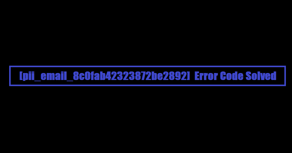 [pii_email_8c0fab42323872be2892] Error Code Solved
