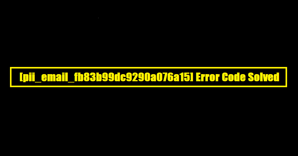 [pii_email_fb83b99dc9290a076a15] Error Code Solved